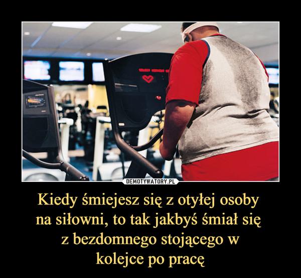 Kiedy śmiejesz się z otyłej osoby na siłowni, to tak jakbyś śmiał się z bezdomnego stojącego wkolejce po pracę –