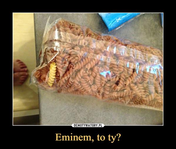 Eminem, to ty? –