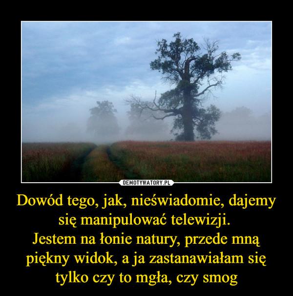 Dowód tego, jak, nieświadomie, dajemy się manipulować telewizji. Jestem na łonie natury, przede mną piękny widok, a ja zastanawiałam się tylko czy to mgła, czy smog –