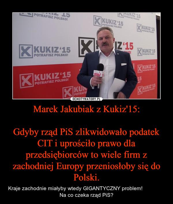 Marek Jakubiak z Kukiz'15:Gdyby rząd PiS zlikwidowało podatek CIT i uprościło prawo dla przedsiębiorców to wiele firm z zachodniej Europy przeniosłoby się do Polski. – Kraje zachodnie miałyby wtedy GIGANTYCZNY problem!                   Na co czeka rząd PiS?