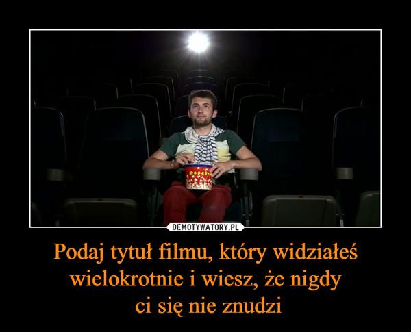 Podaj tytuł filmu, który widziałeś wielokrotnie i wiesz, że nigdy ci się nie znudzi –