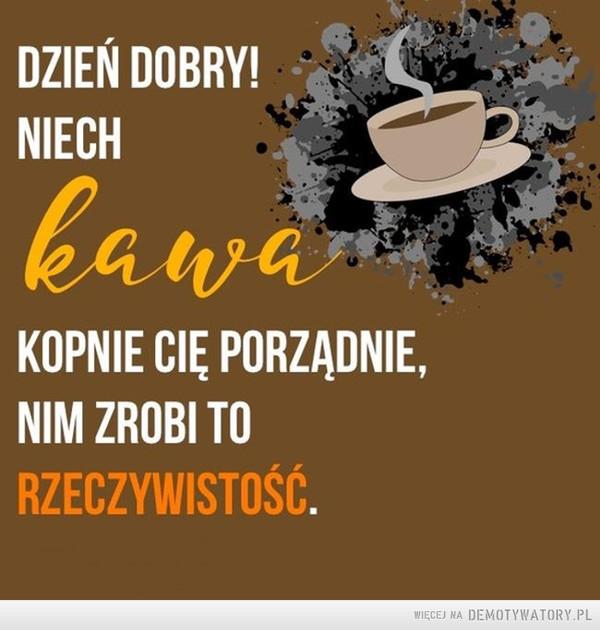 Kawa –  Dzień dobry niech kawa kopnie cię porządnie zanim zrobi to rzeczywistość
