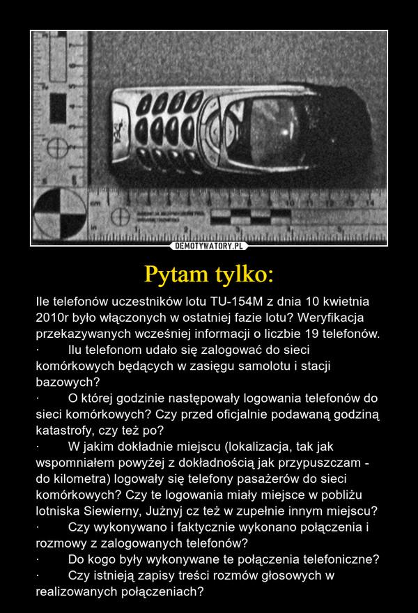 Pytam tylko: – Ile telefonów uczestników lotu TU-154M z dnia 10 kwietnia 2010r było włączonych w ostatniej fazie lotu? Weryfikacja przekazywanych wcześniej informacji o liczbie 19 telefonów.·        Ilu telefonom udało się zalogować do sieci komórkowych będących w zasięgu samolotu i stacji bazowych?·        O której godzinie następowały logowania telefonów do sieci komórkowych? Czy przed oficjalnie podawaną godziną katastrofy, czy też po?·        W jakim dokładnie miejscu (lokalizacja, tak jak wspomniałem powyżej z dokładnością jak przypuszczam - do kilometra) logowały się telefony pasażerów do sieci komórkowych? Czy te logowania miały miejsce w pobliżu lotniska Siewierny, Jużnyj cz też w zupełnie innym miejscu?·        Czy wykonywano i faktycznie wykonano połączenia i rozmowy z zalogowanych telefonów?·        Do kogo były wykonywane te połączenia telefoniczne?·        Czy istnieją zapisy treści rozmów głosowych w realizowanych połączeniach?