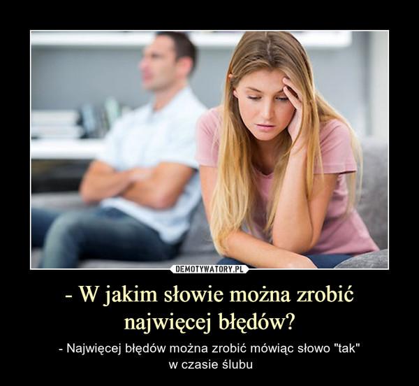 """- W jakim słowie można zrobić najwięcej błędów? – - Najwięcej błędów można zrobić mówiąc słowo """"tak"""" w czasie ślubu"""