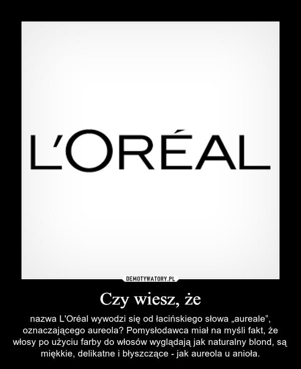 """Czy wiesz, że – nazwa L'Oréal wywodzi się od łacińskiego słowa """"aureale"""", oznaczającego aureola? Pomysłodawca miał na myśli fakt, że włosy po użyciu farby do włosów wyglądają jak naturalny blond, są miękkie, delikatne i błyszczące - jak aureola u anioła."""