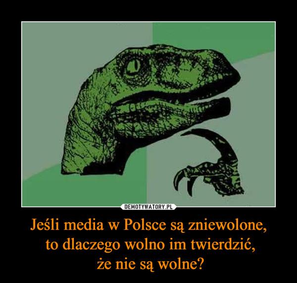 Jeśli media w Polsce są zniewolone, to dlaczego wolno im twierdzić, że nie są wolne? –
