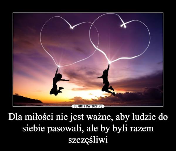 Dla miłości nie jest ważne, aby ludzie do siebie pasowali, ale by byli razem szczęśliwi –