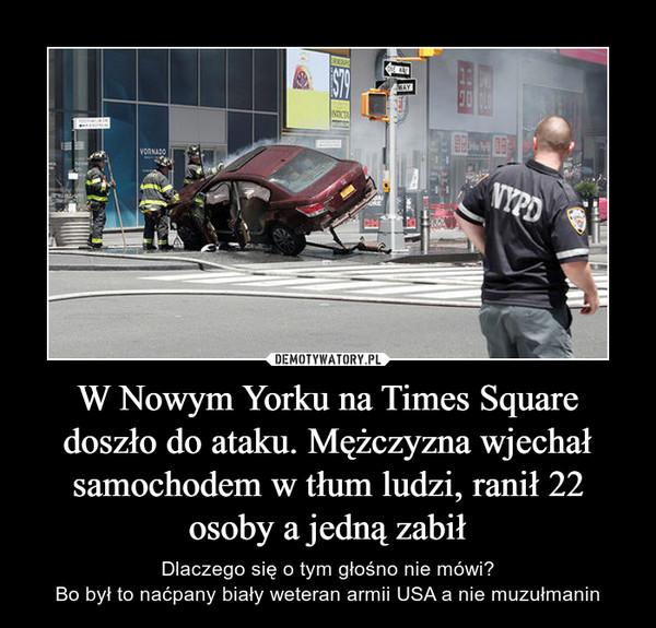 W Nowym Yorku na Times Square doszło do ataku. Mężczyzna wjechał samochodem w tłum ludzi, ranił 22 osoby a jedną zabił – Dlaczego się o tym głośno nie mówi?Bo był to naćpany biały weteran armii USA a nie muzułmanin
