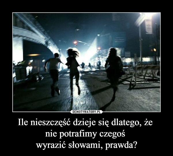 Ile nieszczęść dzieje się dlatego, że nie potrafimy czegoś wyrazić słowami, prawda? –