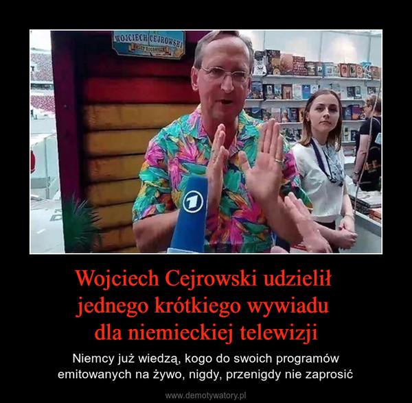 Wojciech Cejrowski udzielił jednego krótkiego wywiadu dla niemieckiej telewizji – Niemcy już wiedzą, kogo do swoich programówemitowanych na żywo, nigdy, przenigdy nie zaprosić