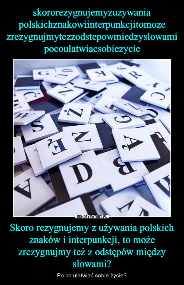 Skoro rezygnujemy z używania polskich znaków i interpunkcji, to może zrezygnujmy też z odstępów między słowami? – Po co ułatwiać sobie życie?