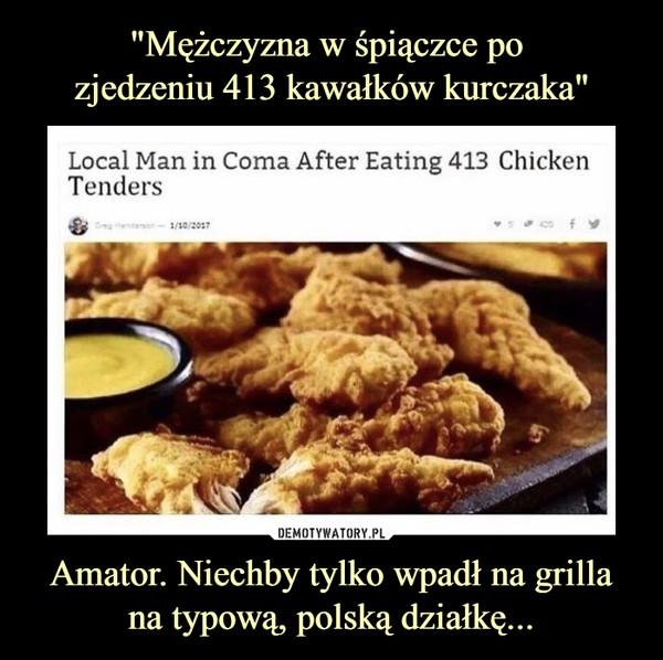 Amator. Niechby tylko wpadł na grillana typową, polską działkę... –