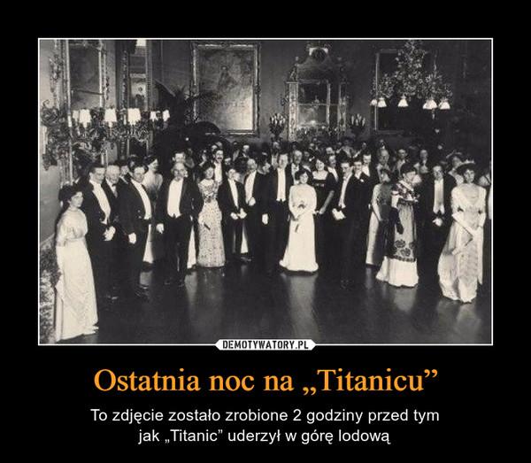 """Ostatnia noc na """"Titanicu"""" – To zdjęcie zostało zrobione 2 godziny przed tymjak """"Titanic"""" uderzył w górę lodową"""