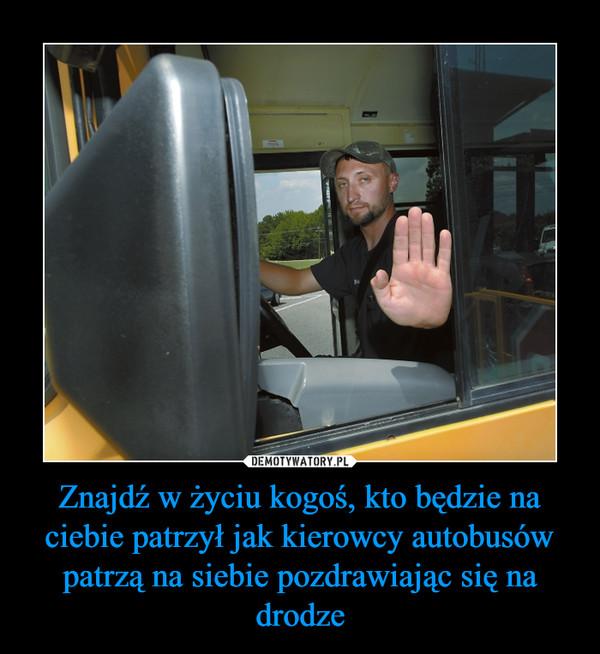 Znajdź w życiu kogoś, kto będzie na ciebie patrzył jak kierowcy autobusów patrzą na siebie pozdrawiając się na drodze –
