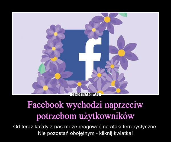 Facebook wychodzi naprzeciw potrzebom użytkowników – Od teraz każdy z nas może reagować na ataki terrorystyczne.Nie pozostań obojętnym - kliknij kwiatka!