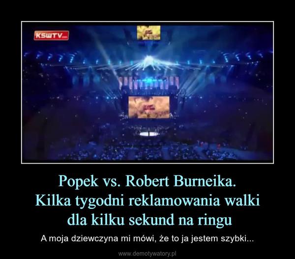 Popek vs. Robert Burneika.Kilka tygodni reklamowania walki dla kilku sekund na ringu – A moja dziewczyna mi mówi, że to ja jestem szybki...
