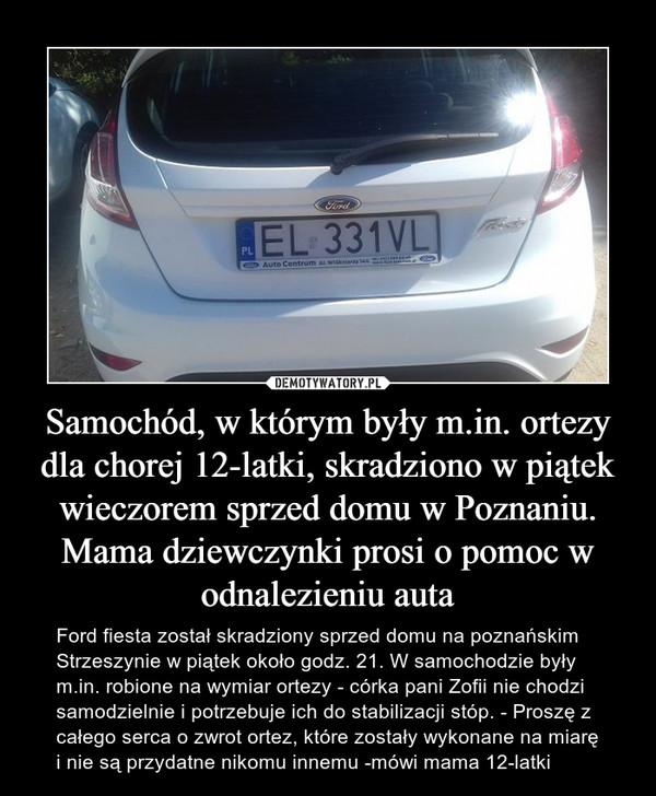 Samochód, w którym były m.in. ortezy dla chorej 12-latki, skradziono w piątek wieczorem sprzed domu w Poznaniu. Mama dziewczynki prosi o pomoc w odnalezieniu auta – Ford fiesta został skradziony sprzed domu na poznańskim Strzeszynie w piątek około godz. 21. W samochodzie były m.in. robione na wymiar ortezy - córka pani Zofii nie chodzi samodzielnie i potrzebuje ich do stabilizacji stóp. - Proszę z całego serca o zwrot ortez, które zostały wykonane na miarę i nie są przydatne nikomu innemu -mówi mama 12-latki