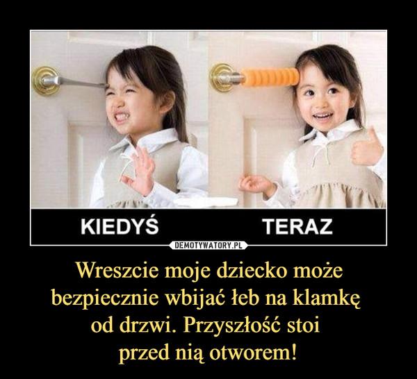 Wreszcie moje dziecko może bezpiecznie wbijać łeb na klamkę od drzwi. Przyszłość stoi przed nią otworem! –