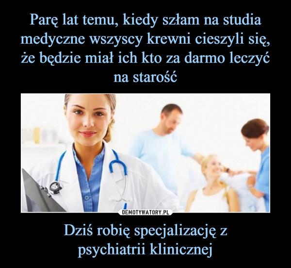 Dziś robię specjalizację zpsychiatrii klinicznej –