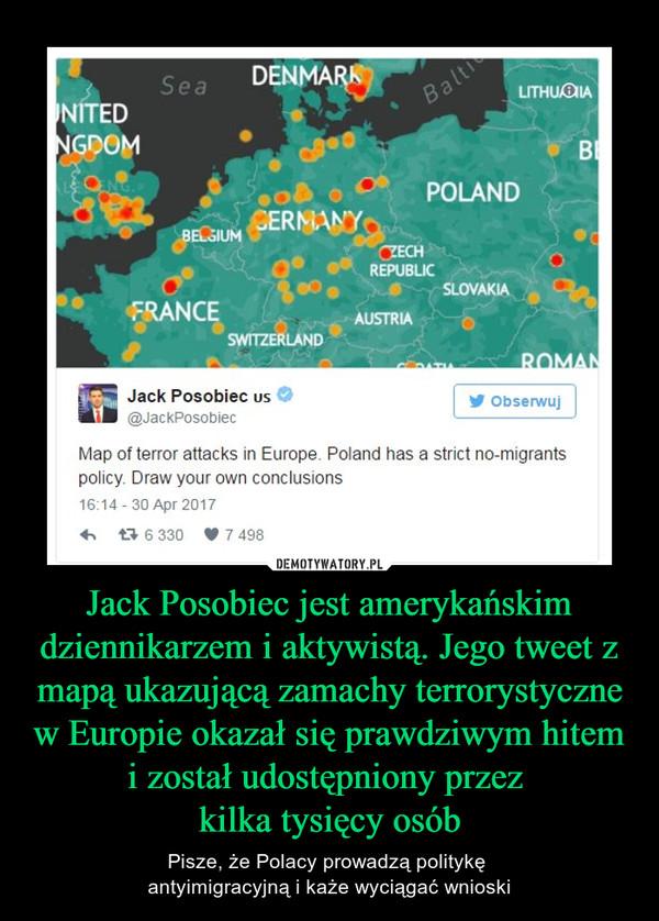 Jack Posobiec jest amerykańskim dziennikarzem i aktywistą. Jego tweet z mapą ukazującą zamachy terrorystyczne w Europie okazał się prawdziwym hitem i został udostępniony przez kilka tysięcy osób – Pisze, że Polacy prowadzą politykę antyimigracyjną i każe wyciągać wnioski Jack PosobiecMap of terror attacks in Europę. Poland has a strict no-migrantspolicy. Draw your own conclusions16.14-30 Apr 2017