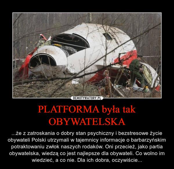 PLATFORMA była tak OBYWATELSKA – ...że z zatroskania o dobry stan psychiczny i bezstresowe życie obywateli Polski utrzymali w tajemnicy informacje o barbarzyńskim potraktowaniu zwłok naszych rodaków. Oni przecież, jako partia obywatelska, wiedzą co jest najlepsze dla obywateli. Co wolno im wiedzieć, a co nie. Dla ich dobra, oczywiście...