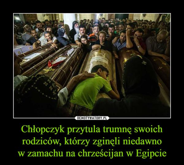 Chłopczyk przytula trumnę swoich rodziców, którzy zginęli niedawnow zamachu na chrześcijan w Egipcie –