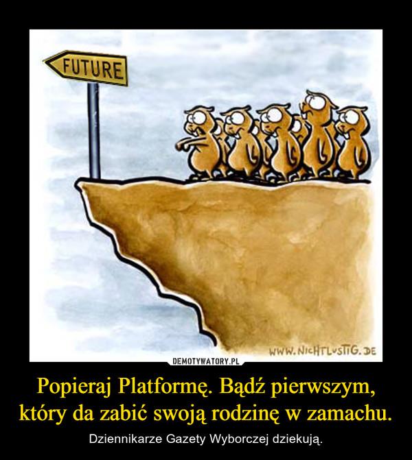 Popieraj Platformę. Bądź pierwszym, który da zabić swoją rodzinę w zamachu. – Dziennikarze Gazety Wyborczej dziekują.