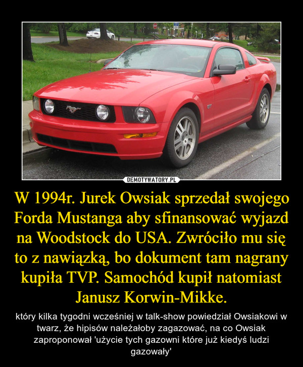 W 1994r. Jurek Owsiak sprzedał swojego Forda Mustanga aby sfinansować wyjazd na Woodstock do USA. Zwróciło mu się to z nawiązką, bo dokument tam nagrany kupiła TVP. Samochód kupił natomiast Janusz Korwin-Mikke. – który kilka tygodni wcześniej w talk-show powiedział Owsiakowi w twarz, że hipisów należałoby zagazować, na co Owsiak zaproponował 'użycie tych gazowni które już kiedyś ludzi gazowały'