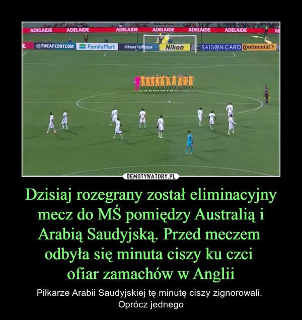 Dzisiaj rozegrany został eliminacyjny mecz do MŚ pomiędzy Australią i Arabią Saudyjską. Przed meczem odbyła się minuta ciszy ku czci ofiar zamachów w Anglii – Piłkarze Arabii Saudyjskiej tę minutę ciszy zignorowali. Oprócz jednego