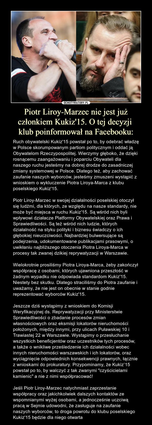 Piotr Liroy-Marzec nie jest już członkiem Kukiz'15. O tej decyzji klub poinformował na Facebooku: – Ruch obywatelski Kukiz'15 powstał po to, by odebrać władzę w Polsce skorumpowanym partiom politycznym i oddać ją Obywatelom Rzeczypospolitej. Wierzymy głęboko, że dzięki rosnącemu zaangażowaniu i poparciu Obywateli dla naszego ruchu jesteśmy na dobrej drodze do zasadniczej zmiany systemowej w Polsce. Dlatego też, aby zachować zaufanie naszych wyborców, jesteśmy zmuszeni wystąpić z wnioskiem o wykluczenie Piotra Liroya-Marca z klubu poselskiego Kukiz'15.Piotr Liroy-Marzec w swojej działalności poselskiej otoczył się ludźmi, dla których, ze względu na nasze standardy, nie może być miejsca w ruchu Kukiz'15. Są wśród nich byli wpływowi działacze Platformy Obywatelskiej oraz Prawa i Sprawiedliwości. Są też wśród nich ludzie, których działalność na styku polityki i biznesu świadczy o ich głębokiej nieuczciwości. Najbardziej bulwersujące są podejrzenia, udokumentowane publikacjami prasowymi, o uwikłaniu najbliższego otoczenia Piotra Liroya-Marca w procesy tak zwanej dzikiej reprywatyzacji w Warszawie.Wielokrotnie prosiliśmy Piotra Liroya-Marca, żeby zakończył współpracę z osobami, których ujawniona przeszłość w żadnym wypadku nie odpowiada standardom Kukiz'15. Niestety bez skutku. Dlatego straciliśmy do Piotra zaufanie i uważamy, że nie jest on obecnie w stanie godnie reprezentować wyborców Kukiz'15.Jeszcze dziś wystąpimy z wnioskiem do Komisji Weryfikacyjnej ds. Reprywatyzacji przy Ministerstwie Sprawiedliwości o zbadanie procesów zmian własnościowych oraz eksmisji lokatorów nieruchomości położonych, między innymi, przy ulicach Puławskiej 10 i Trawiastej 22 w Warszawie. Wystąpimy o przesłuchanie wszystkich beneficjentów oraz uczestników tych procesów, a także o wnikliwe prześledzenie ich działalności wobec innych nieruchomości warszawskich i ich lokatorów, oraz wyciągnięcie odpowiednich konsekwencji prawnych, łącznie z wnioskami do prokuratury. Przypominamy, że Kukiz'15 pow