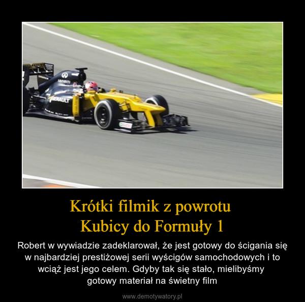 Krótki filmik z powrotu Kubicy do Formuły 1 – Robert w wywiadzie zadeklarował, że jest gotowy do ścigania się w najbardziej prestiżowej serii wyścigów samochodowych i to wciąż jest jego celem. Gdyby tak się stało, mielibyśmy gotowy materiał na świetny film