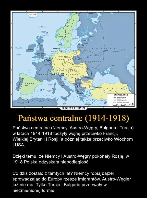 Państwa centralne (1914-1918) – Państwa centralne (Niemcy, Austro-Węgry, Bułgaria i Turcja) w latach 1914-1918 toczyły wojnę przeciwko Francji, Wielkiej Brytanii i Rosji, a później także przeciwko Włochom i USA.Dzięki temu, że Niemcy i Austro-Węgry pokonały Rosję, w 1918 Polska odzyskała niepodległość.Co dziś zostało z tamtych lat? Niemcy robią bajzel sprowadzając do Europy rzesze imigrantów. Austro-Węgier już nie ma. Tylko Turcja i Bułgaria przetrwały w niezmienionej formie.