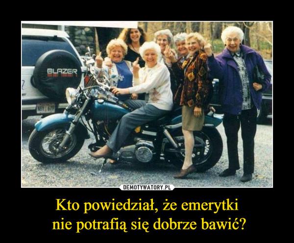 Kto powiedział, że emerytki nie potrafią się dobrze bawić? –