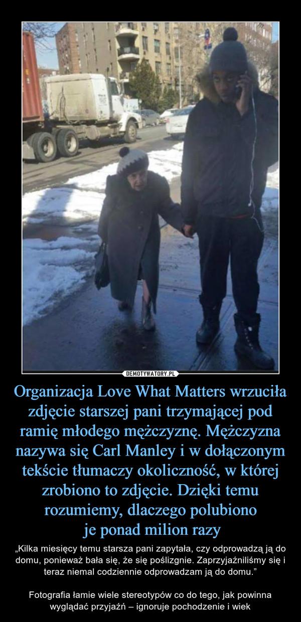 """Organizacja Love What Matters wrzuciła zdjęcie starszej pani trzymającej pod ramię młodego mężczyznę. Mężczyzna nazywa się Carl Manley i w dołączonym tekście tłumaczy okoliczność, w której zrobiono to zdjęcie. Dzięki temu rozumiemy, dlaczego polubiono je ponad milion razy – """"Kilka miesięcy temu starsza pani zapytała, czy odprowadzą ją do domu, ponieważ bała się, że się poślizgnie. Zaprzyjaźniliśmy się i teraz niemal codziennie odprowadzam ją do domu.""""Fotografia łamie wiele stereotypów co do tego, jak powinna wyglądać przyjaźń – ignoruje pochodzenie i wiek"""