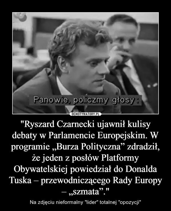 """""""Ryszard Czarnecki ujawnił kulisy debaty w Parlamencie Europejskim. W programie """"Burza Polityczna"""" zdradził, że jeden z posłów Platformy Obywatelskiej powiedział do Donalda Tuska – przewodniczącego Rady Europy – """"szmata""""."""" – Na zdjęciu nieformalny """"lider"""" totalnej """"opozycji"""""""