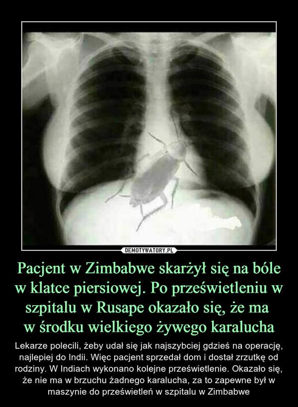 Pacjent w Zimbabwe skarżył się na bóle w klatce piersiowej. Po prześwietleniu w szpitalu w Rusape okazało się, że ma w środku wielkiego żywego karalucha – Lekarze polecili, żeby udał się jak najszybciej gdzieś na operację, najlepiej do Indii. Więc pacjent sprzedał dom i dostał zrzutkę od rodziny. W Indiach wykonano kolejne prześwietlenie. Okazało się, że nie ma w brzuchu żadnego karalucha, za to zapewne był w maszynie do prześwietleń w szpitalu w Zimbabwe
