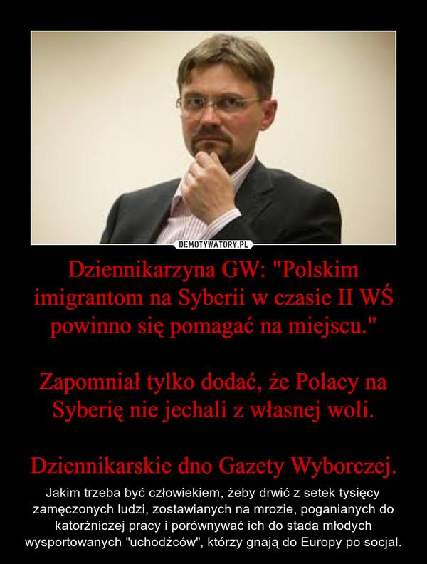 """Dziennikarzyna GW: """"Polskim imigrantom na Syberii w czasie II WŚ powinno się pomagać na miejscu.""""Zapomniał tylko dodać, że Polacy na Syberię nie jechali z własnej woli.Dziennikarskie dno Gazety Wyborczej. – Jakim trzeba być człowiekiem, żeby drwić z setek tysięcy zamęczonych ludzi, zostawianych na mrozie, poganianych do katorżniczej pracy i porównywać ich do stada młodych wysportowanych """"uchodźców"""", którzy gnają do Europy po socjal."""