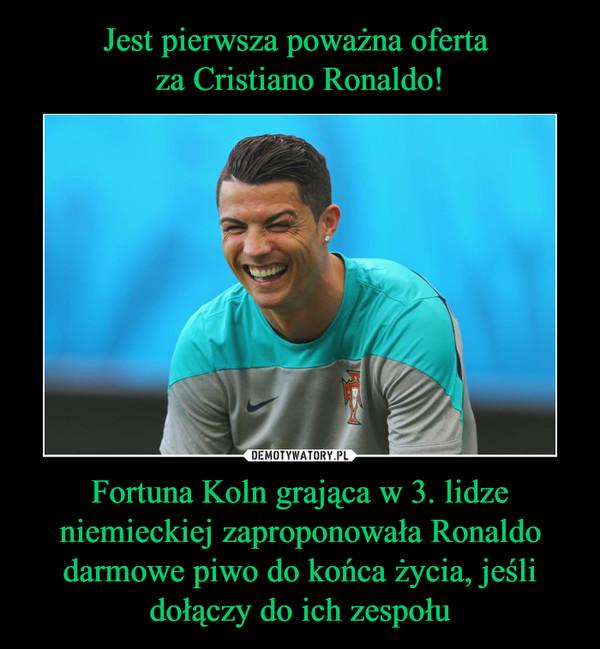 Fortuna Koln grająca w 3. lidze niemieckiej zaproponowała Ronaldo darmowe piwo do końca życia, jeśli dołączy do ich zespołu –