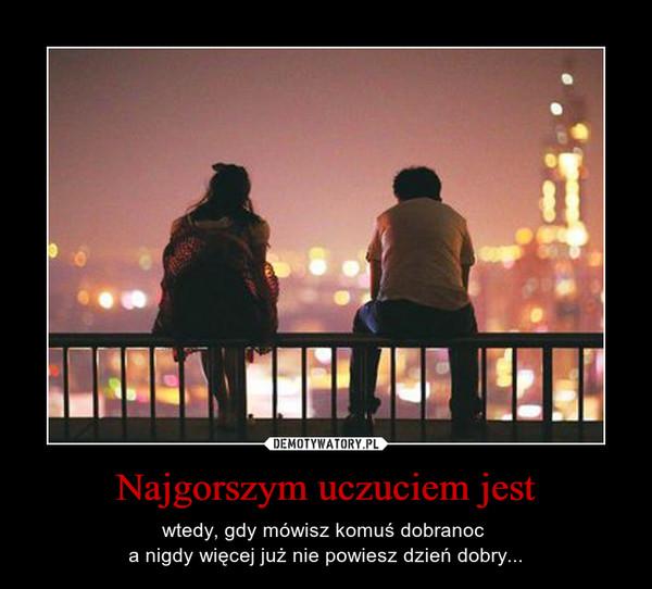 Najgorszym uczuciem jest – wtedy, gdy mówisz komuś dobranoc a nigdy więcej już nie powiesz dzień dobry...