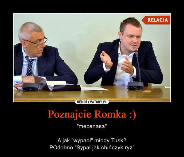 """Poznajcie Romka :) – """"mecenasa""""A jak """"wypadł"""" młody Tusk?POdobno """"Sypał jak chińczyk ryż"""""""