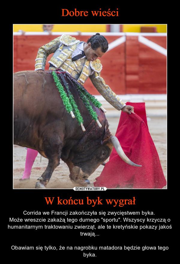 """W końcu byk wygrał – Corrida we Francji zakończyła się zwycięstwem byka. Może wreszcie zakażą tego durnego """"sportu"""". Wszyscy krzyczą o humanitarnym traktowaniu zwierząt, ale te kretyńskie pokazy jakoś trwają...Obawiam się tylko, że na nagrobku matadora będzie głowa tego byka."""