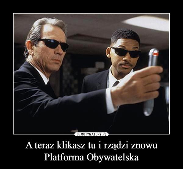 A teraz klikasz tu i rządzi znowu Platforma Obywatelska –