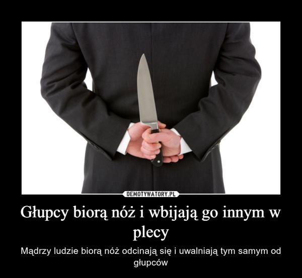 Głupcy biorą nóż i wbijają go innym w plecy – Mądrzy ludzie biorą nóż odcinają się i uwalniają tym samym od głupców