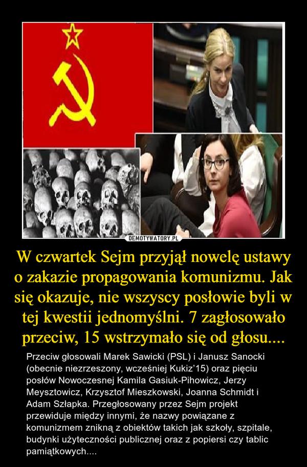 W czwartek Sejm przyjął nowelę ustawy o zakazie propagowania komunizmu. Jak się okazuje, nie wszyscy posłowie byli w tej kwestii jednomyślni. 7 zagłosowało przeciw, 15 wstrzymało się od głosu.... – Przeciw głosowali Marek Sawicki (PSL) i Janusz Sanocki (obecnie niezrzeszony, wcześniej Kukiz'15) oraz pięciu posłów Nowoczesnej Kamila Gasiuk-Pihowicz, Jerzy Meysztowicz, Krzysztof Mieszkowski, Joanna Schmidt i Adam Szłapka. Przegłosowany przez Sejm projekt przewiduje między innymi, że nazwy powiązane z komunizmem znikną z obiektów takich jak szkoły, szpitale, budynki użyteczności publicznej oraz z popiersi czy tablic pamiątkowych....