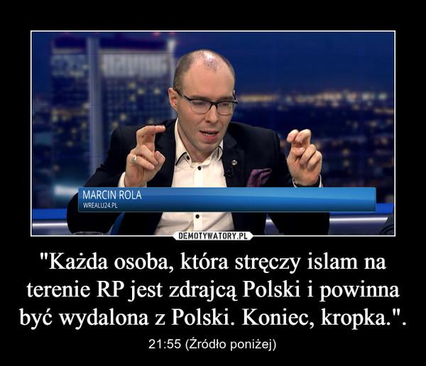 """""""Każda osoba, która stręczy islam na terenie RP jest zdrajcą Polski i powinna być wydalona z Polski. Koniec, kropka."""". – 21:55 (Źródło poniżej)"""
