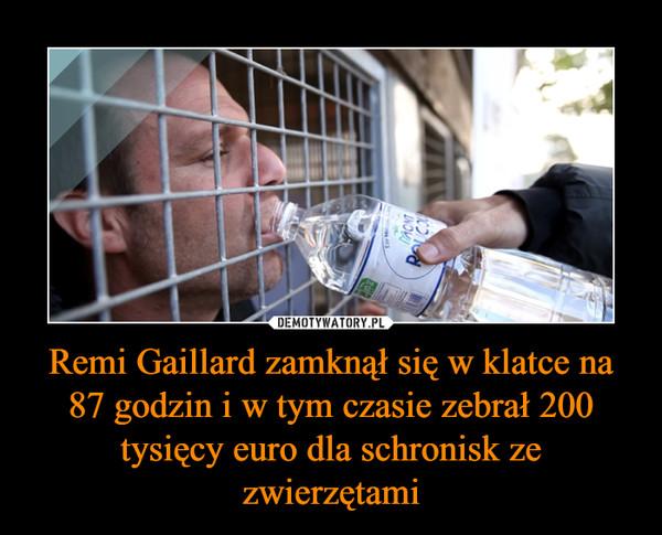 Remi Gaillard zamknął się w klatce na 87 godzin i w tym czasie zebrał 200 tysięcy euro dla schronisk ze zwierzętami –