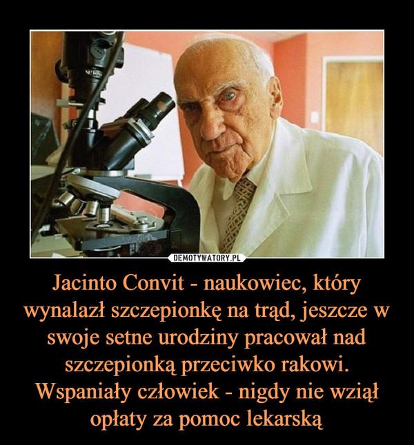 Jacinto Convit - naukowiec, który wynalazł szczepionkę na trąd, jeszcze w swoje setne urodziny pracował nad szczepionką przeciwko rakowi. Wspaniały człowiek - nigdy nie wziął opłaty za pomoc lekarską –