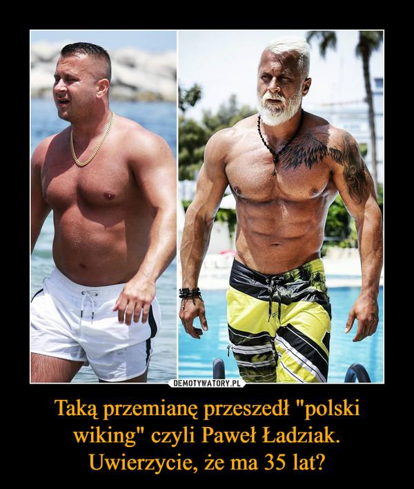 """Taką przemianę przeszedł """"polski wiking"""" czyli Paweł Ładziak. Uwierzycie, że ma 35 lat? –"""