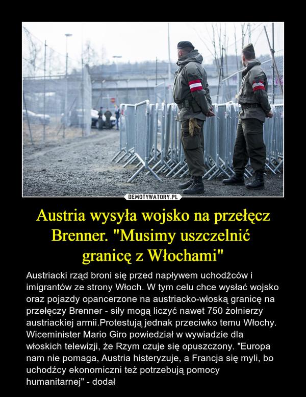 """Austria wysyła wojsko na przełęcz Brenner. """"Musimy uszczelnić granicę z Włochami"""" – Austriacki rząd broni się przed napływem uchodźców i imigrantów ze strony Włoch. W tym celu chce wysłać wojsko oraz pojazdy opancerzone na austriacko-włoską granicę na przełęczy Brenner - siły mogą liczyć nawet 750 żołnierzy austriackiej armii.Protestują jednak przeciwko temu Włochy.Wiceminister Mario Giro powiedział w wywiadzie dla włoskich telewizji, że Rzym czuje się opuszczony. """"Europa nam nie pomaga, Austria histeryzuje, a Francja się myli, bo uchodźcy ekonomiczni też potrzebują pomocy humanitarnej"""" - dodał"""