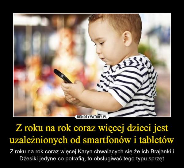 Z roku na rok coraz więcej dzieci jest uzależnionych od smartfonów i tabletów – Z roku na rok coraz więcej Karyn chwalących się że ich Brajanki i Dźesiki jedyne co potrafią, to obsługiwać tego typu sprzęt